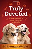 Truly Devoted: What Dogs Teach Us About Life, Love, and Loyalty (0736952403) by Wright, H. Norman