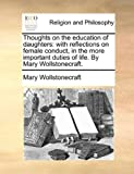 Thoughts on the education of daughters: with reflections on female conduct, in the more important duties of life. By Mary Wollstonecraft.