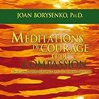 Méditations de courage et de compassion: Développer notre résilience dans les moments difficiles (       UNABRIDGED) by Joan Borysenko Narrated by Danièle Panneton