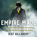 Empire Made: My Search for an Outlaw Uncle Who Vanished in British India | Kief Hillsbery