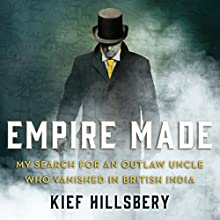 Empire Made: My Search for an Outlaw Uncle Who Vanished in British India Audiobook by Kief Hillsbery Narrated by James Cameron Stewart