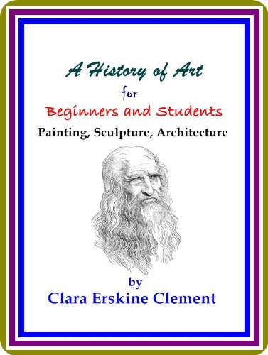 CLARA ERSKINE CLEMENT - A History of Art for Beginners and Students: Painting, Sculpture, Architecture, by Clara Erskine Clement : (full image Illustrated) (English Edition)