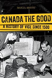 Canada the Good: A History of Vice since 1500 by Marcel Martel