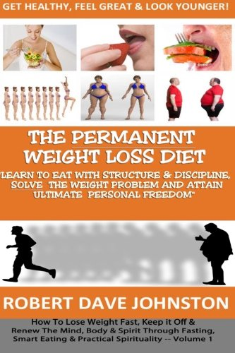 """The """"Permanent Weight Loss' Diet: How To Lose Weight Fast, Keep It Off & Renew The Mind, Body & Spirit Through Fasting, Smart Eating & Practical Spirituality"""