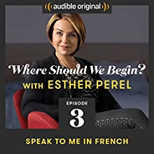 Ep. 3: Speak to Me in French Radio/TV Program by Esther Perel Narrated by Esther Perel