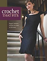 Crochet that fits Shaped fashions without increases or decreases: The Easy No Increase or Decrease Way to Make Shaped Garments: Shaped Fashions Without Increases or Decreases