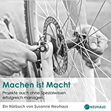 Machen ist Macht: Projekte auch ohne Spezialwissen erfolgreich managen Hörbuch von Susanne Neuhaus Gesprochen von: Annette Hegers