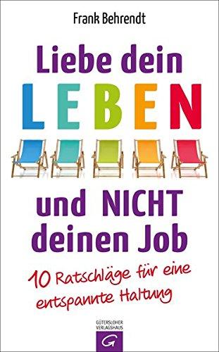 Liebe dein Leben und nicht deinen Job.: 10 Ratschläge für eine entspannte Haltung das Buch von Frank Behrendt - Preis vergleichen und online kaufen
