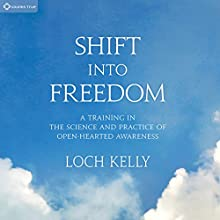 Shift into Freedom: A Training in the Science and Practice of Open-Hearted Awareness (       UNABRIDGED) by Loch Kelly Narrated by Loch Kelly