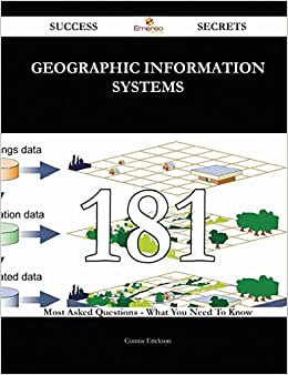 Geographic Information Systems 181 Success Secrets: 181 Most Asked Questions On Geographic Information Systems - What You Need To Know