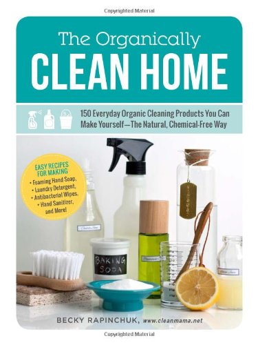 The Organically Clean Home: 150 Everyday Organic Cleaning Products You Can Make Yourself--The Natural, Chemical-Free Way front-664994