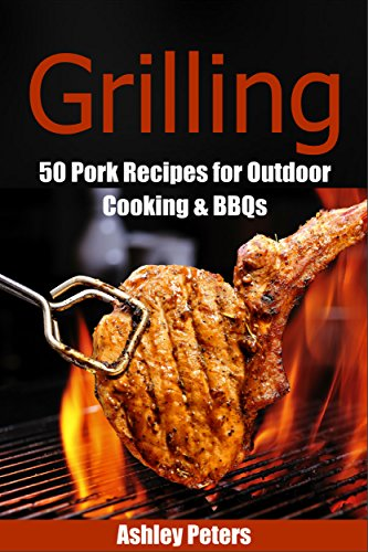Grilling: 50 Pork Grilling Recipes for Outdoor Cooking & BBQs (Camping Recipes, Outdoor Recipes, Grill) by Ashley Peters