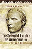 The Seleukid Empire of Antiochus III: 223-187 BC