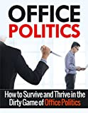 Office Politics: How to Survive and Thrive in the Dirty Game of Office Politics (Office Politics, Self Help, Management)