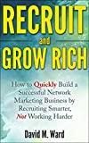 Recruit and Grow Rich: How to Quickly Build a Successful Network Marketing Business by Recruiting Smarter, Not Working Harder [MLM Recruiting]