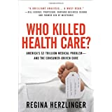 Who Killed Health Care?: America's $2 Trillion Medical Problem - and the Consumer-Driven Cure ~ Regina E. Herzlinger