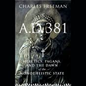 A.D. 381: Heretics, Pagans, and the Dawn of the Monotheistic State | [Charles Freeman]