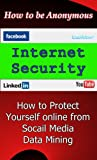 Internet Security: How to Protect Yourself online from Social Media Data Mining - How to be Anonymous (Social Analytics Series Book 2)