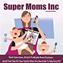 Super Moms, Inc.: Work from Home, Build a Profitable Home Business, And Find Time for Your Family When You Have Kids to Take Care Of! (       UNABRIDGED) by Carolyn Woods Narrated by L. C. Kane