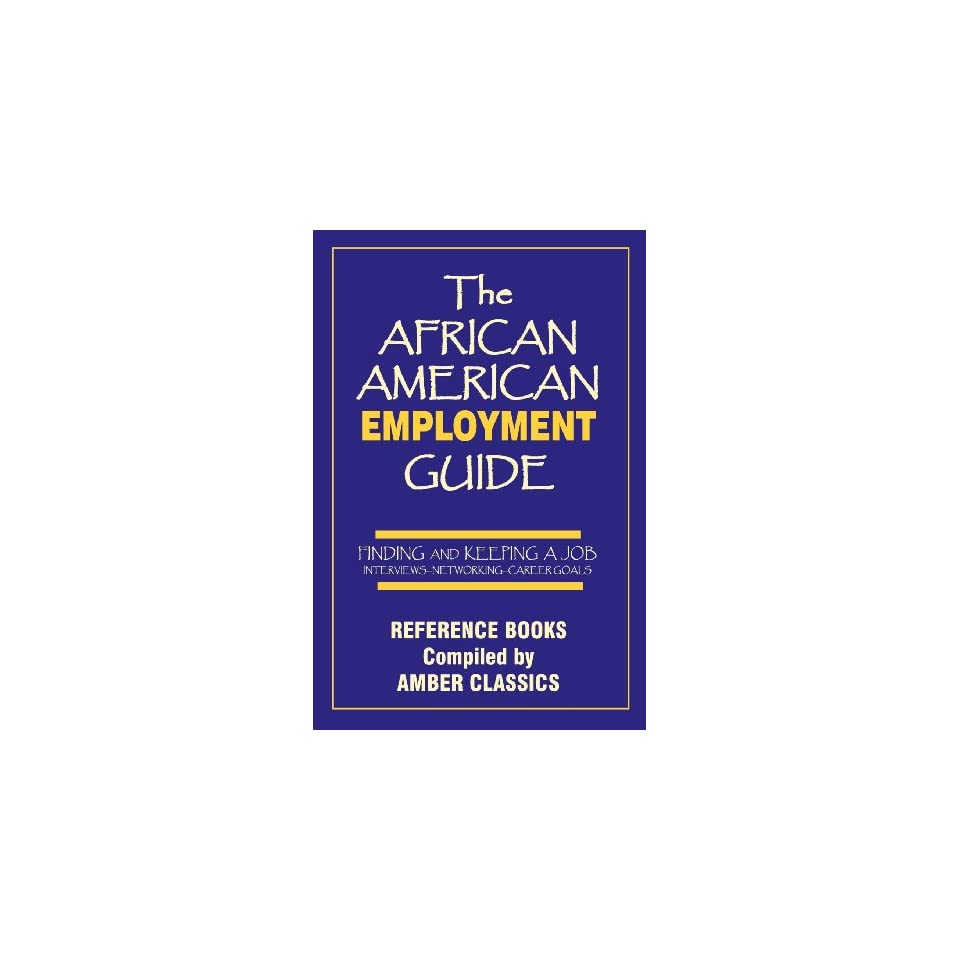 The African American Employment Guide: FINDING AND KEEPING A JOB - INTERVIEWS—NETWORKING—CAREER GOALS