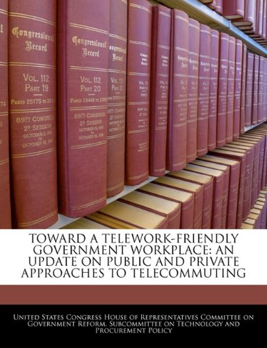 Toward a Telework-Friendly Government Workplace: An Update on Public and Private Approaches to Telecommuting
