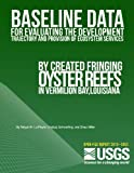 img - for Baseline Data for Evaluating the Development Trajectory and Provision of Ecosystem Services by Created Fringing Oyster Reefs in Vermilion Bay, Louisiana book / textbook / text book