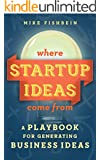 Where Startup Ideas Come From: A Playbook for Generating Business Ideas (Lean Startup Tactics 2)