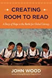 John Wood Creating Room to Read: A Story of Hope in the Battle for Global Literacy