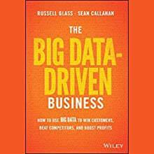 The Big Data-Driven Business: How to Use Big Data to Win Customers, Beat Competitors, and Boost Profits (       UNABRIDGED) by Russell Glass, Sean Callahan Narrated by A.T. Chandler
