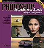 Photoshop Retouching Cookbook for Digital Photographers: 113 Easy-to-Follow Recipes to Improve Your Photos and Create Special Effects (Cookbooks (O\\\'Reilly))