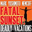 Fatal Sunset: Deadly Vacations Audiobook by Mark Yoshimoto Nemcoff Narrated by Mark Yoshimoto Nemcoff