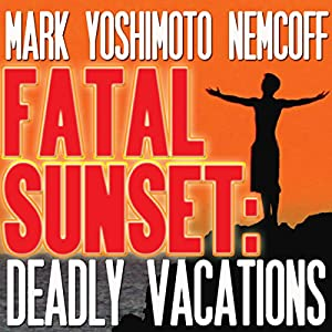 Fatal Sunset: Deadly Vacations | [Mark Yoshimoto Nemcoff]