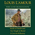South of Deadwood - Too Tough to Brand - A Gun for Kilkenny (Dramatized)  by Louis L'Amour Narrated by full cast