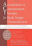 Acceptance and Commitment Therapy for Body Image Dissatisfaction: A Practitioner's Guide to Using Mindfulness, Acceptance, and Values-Based Behavior Change Strategies (Professional)