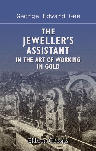 The Jeweller'S Assistant In The Art Of Working In Gold: A Practical Treatise For Masters And Workmen, Compiled From The Experience Of Thirty Years' Workshop Practice front-697114