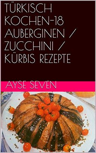 TÜRKISCH KOCHEN-18 AUBERGINEN  / ZUCCHINI / KÜRBIS REZEPTE (German Edition) by Ayse Seven