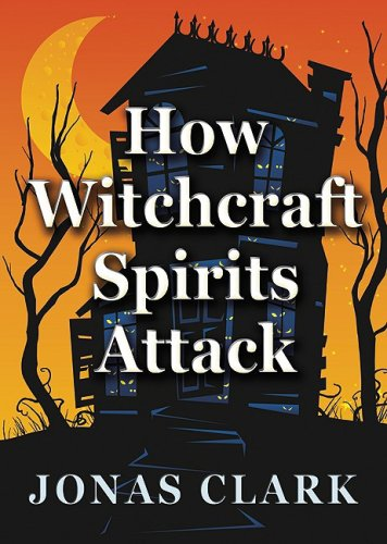 How Witchcraft Spirits Attack, by Jonas A. Clark