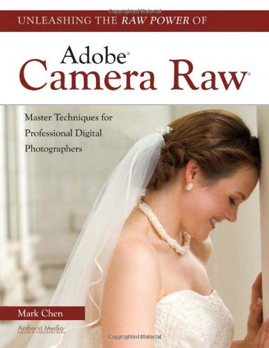 Unleashing the Raw Power of Adobe Camera Raw: Master Techniques for Professional Digital Photographers