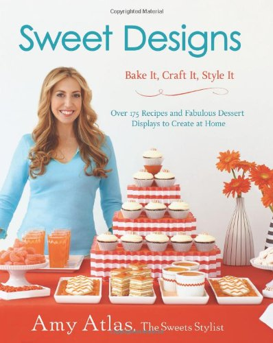 Sweet Designs: Bake It, Craft It, Style It by Amy Atlas
