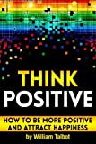 Think Positive: How to Be More Positive and Attract Happiness ~ ( Being Positive and Staying Positive | How to Think Positive | How to Stay Positive )