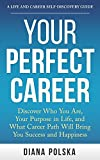 Your Perfect Career: Discover Who You Are, Your Purpose in Life, and What Career Path Will Bring You Success and Happiness