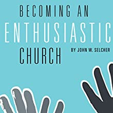 Becoming an Enthusiastic Church: Practical Steps to Effective Ministries (       UNABRIDGED) by John W. Selcher Narrated by Josh Kilbourne