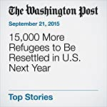 15,000 More Refugees to Be Resettled in U.S. Next Year | Carol Morello
