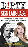 Dirty Sign Language: Everyday Slang from What s Up? to F*%# Off! (Dirty Everyday Slang)