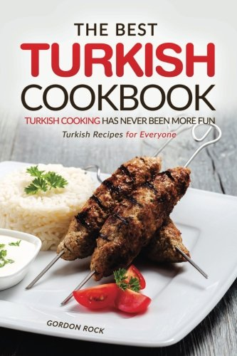 The Best Turkish Cookbook - Turkish Cooking Has Never Been More Fun: Turkish Recipes for Everyone by Gordon Rock