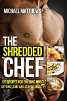 The Shredded Chef: 120 Recipes for Building Muscle, Getting Lean, and Staying Healthy (FIRST EDITION)