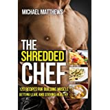 The Shredded Chef: 120 Recipes for Building Muscle, Getting Lean, and Staying Healthy (FIRST EDITION) ~ Michael Matthews