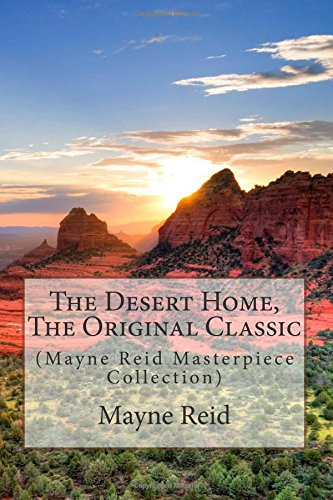 The Desert Home, the Original Classic: (Mayne Reid Masterpiece Collection)