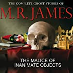 The Malice of Inanimate Objects: The Complete Ghost Stories of M R James | Montague Rhodes James
