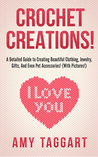 Crochet: Crochet Creations! – A Detailed Guide to Creating Beautiful Clothing, Jewelry, Gifts, And Even Pet Accessories! (With Pictures!) (Crochet, How … Patterns, Crochet Books, Knitting, Sewing)